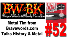 In episode 52, April 29, 2013, of the Dropping The Needle podcast. In this episode Michael Brandvold and Mitch Lafon are joined by Metal Tim from Bravewords.com and we all talk BW&BK history and heavy metal.